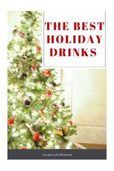 the best holiday drinks upright and caffeinated recipes upright and caffeinated
