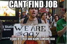 Cant Find Job Cant Find Job Stand In Street And Blame Someone Else