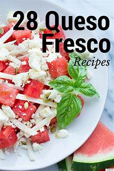 queso fresco recipes 28 ways to enjoy this mexican cheese