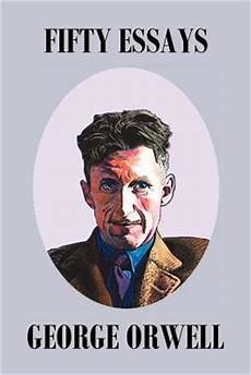 Orwell Essays Fifty Orwell Essays By George Orwell Reviews Discussion