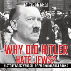 Why Did The Germans Hate The Jews Why Did Hitler Hate Jews History Book War Children S