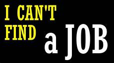 Cant Find Job Quot I Can T Find A Job Quot Youtube