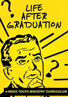 Life After Graduation Life After Graduation 4 Week Youth Ministry Curriculum