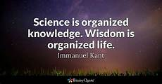 Immanuel Kant Science Is Organized Knowledge Wisdom Is