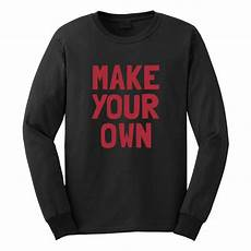 Design Your Own Long Sleeve Shirt Quot Make Your Own Quot Custom Long Sleeve T Shirt Custom Gifts Etc