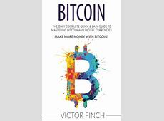 Bitcoin The Only Complete Quick Easy Guide To Mastering