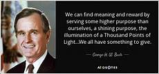 A Thousand Points Of Light George H W Bush Quote We Can Find Meaning And Reward By