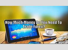 How Much Money Do You Need To Trade Forex?   Stay At Home
