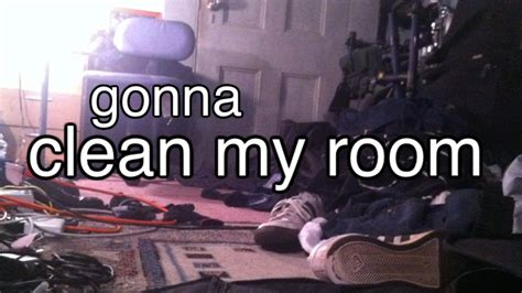 i was gonna clean my room gonna clean my room via r