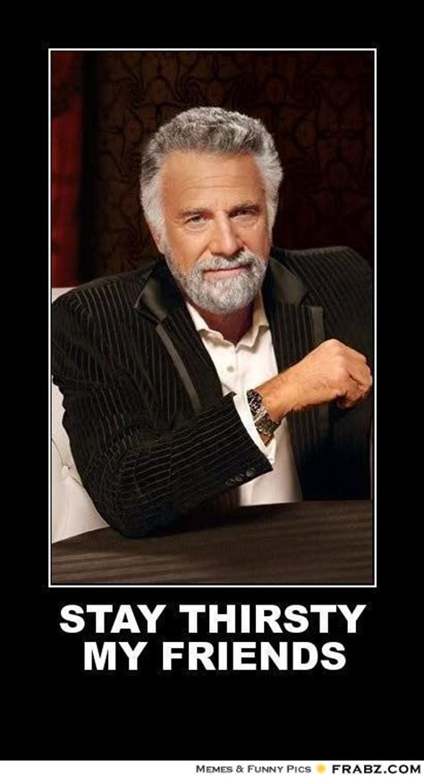 Stay Thirsty My Friends Meme - stay thirsty my friends the most interesting man in