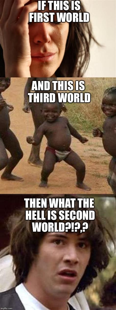Third World Problems Meme - i ve been wondering this for a while imgflip