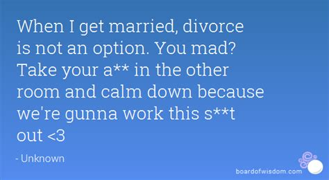 when we get in this room when i get married divorce is not an option you mad take your a in the other room and calm