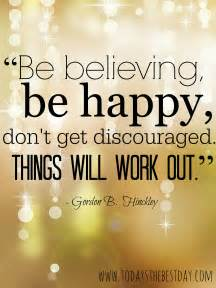 Be believing be happy don t get discouraged things will work out