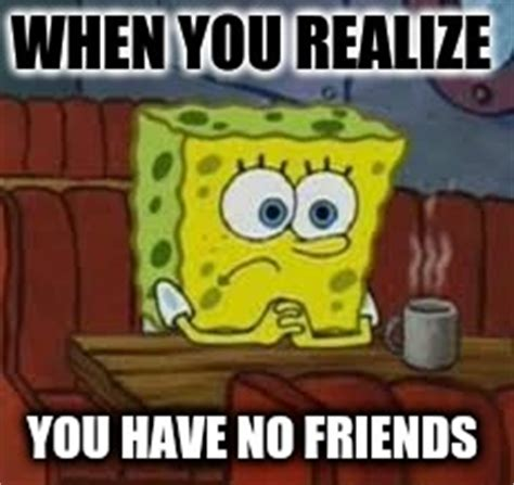 No New Friends Meme - i have no friends meme www pixshark com images