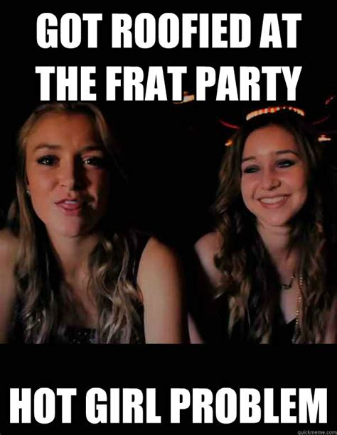 Hot Girl Problems Meme - got roofied at the frat party hot girl problem hot girl