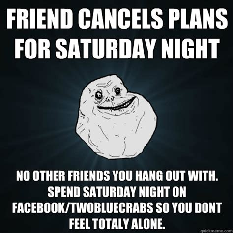 Saturday Night Meme - friend cancels plans for saturday night no other friends
