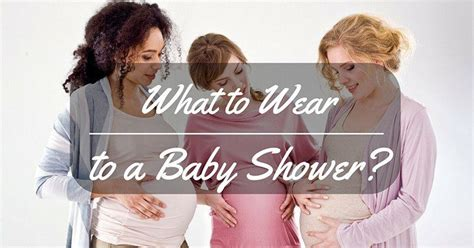 What Month Should You A Baby Shower by What To Wear To A Baby Shower The Basic Things You