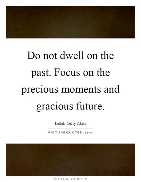 Focus On The Future Not The Past Essay by Do Not Dwell On The Past Focus On The Precious Moments And Picture Quotes