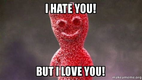 But I Love You Meme - i hate you but i love you sour patch kids make a meme