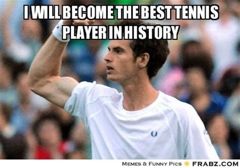 Tennis Meme - i will become the best tennis player in history meme