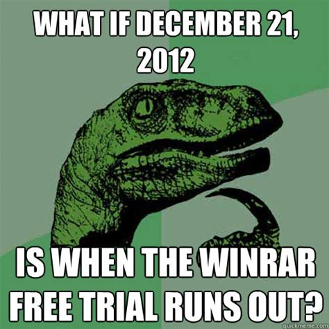 December Meme - what if december 21 2012 is when the winrar free trial