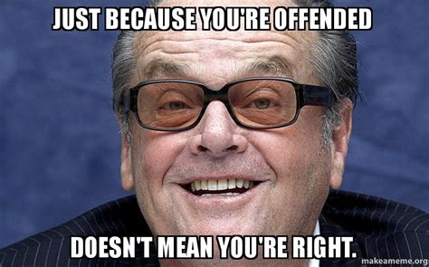 You Re Right Meme - just because you re offended doesn t mean you re right