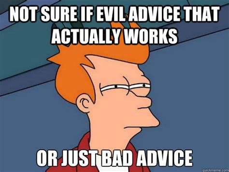 Bad Advice Meme - not sure if evil advice that actually works or just bad