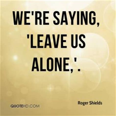 Leave Us Alone by Leave Us Alone Quotes Quotesgram