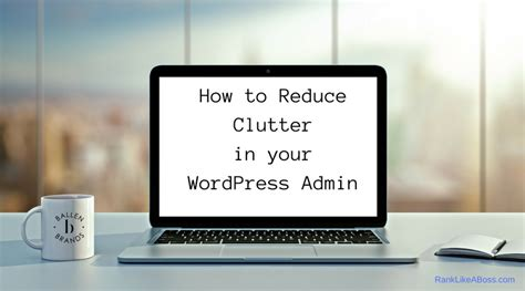 how to reduce clutter how to reduce clutter in your wordpress admin lori