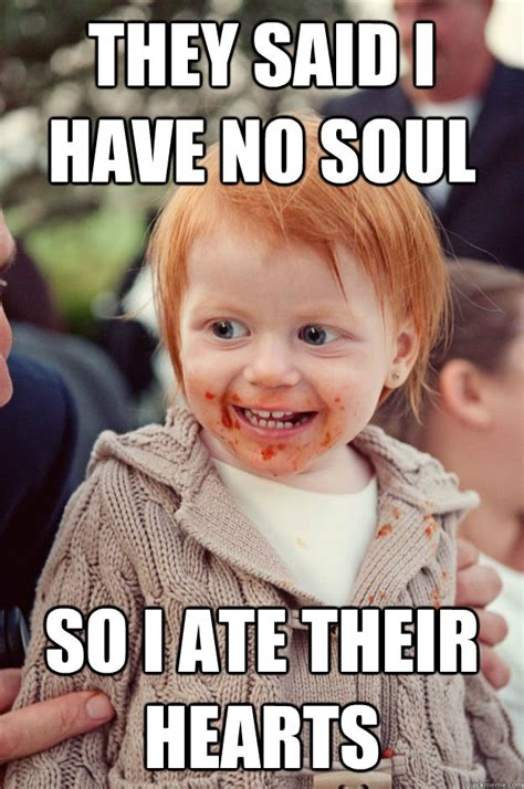 Meme Red Hair Kid - they said i have no soul so i ate their hearts ginger