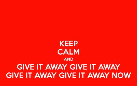 Give A Away by Keep Calm And Give It Away Give It Away Give It Away Give