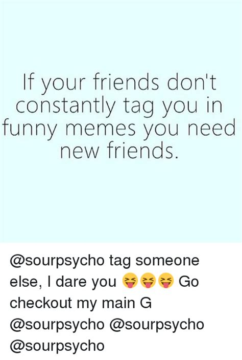 I Need New Friends Meme - if your friends don t constantly tag you in funny memes