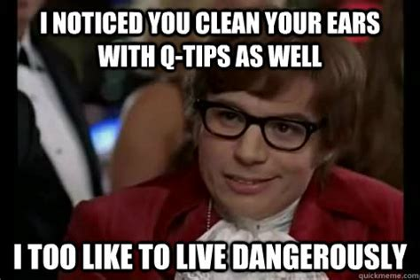 Tips Meme - i noticed you clean your ears with q tips as well i too
