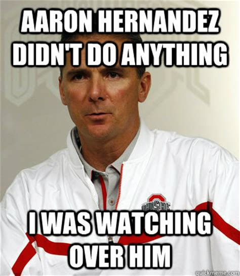 Urban Meyer Memes - aaron hernandez didn t do anything i was watching over him