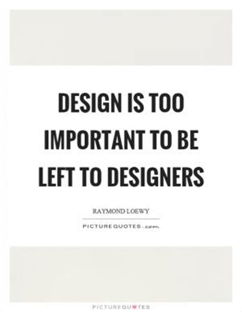 design is too important to be left to designers never leave well enough alone picture quotes