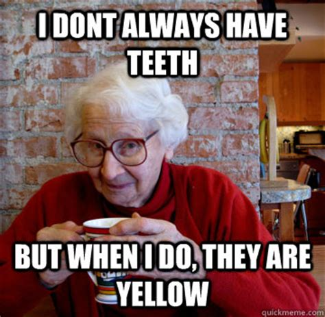 Yellow Teeth Meme - i dont always have teeth but when i do they are yellow
