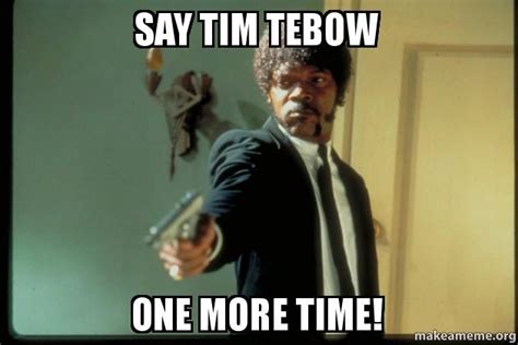 Tim Tebow Memes - say tim tebow one more time make a meme