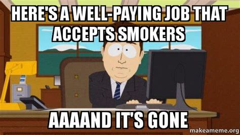 Finding A Job Meme - here s a well paying job that accepts smokers aaaand it s