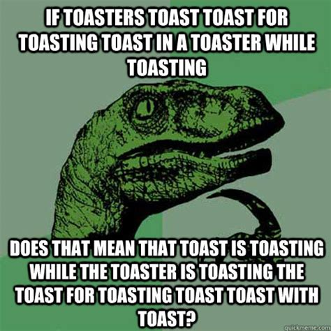 Toaster Meme - if toasters toast toast for toasting toast in a toaster