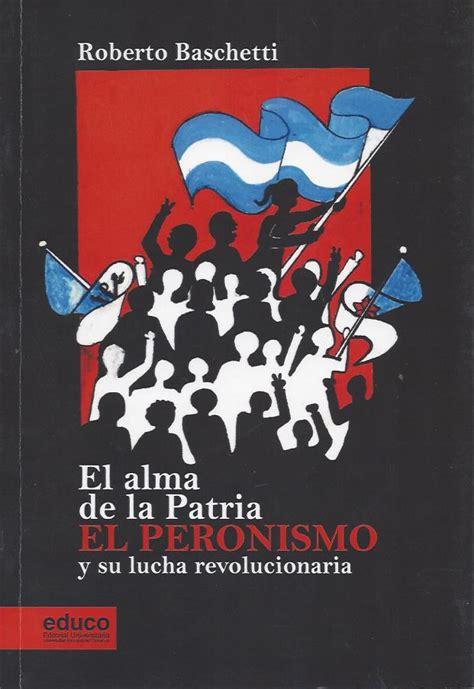 el alma de las baschetti roberto el alma de la patria el peronismo y su lucha revolucionaria el peronismo
