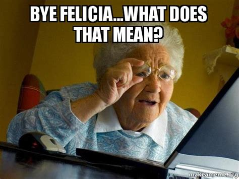 What Does Meme Mean On The Internet - bye felicia what does that mean internet grandma