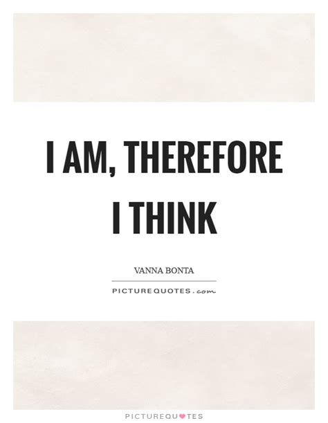 I Think Therefore I Am Quote Author i am therefore i think picture quotes