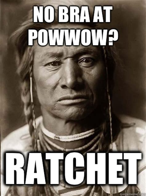 No Bra Meme - no bra at powwow ratchet unimpressed american indian