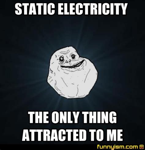 Electricity Meme - static electricity the only thing attracted to me meme