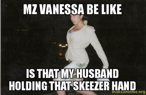 Vanessa Meme - mz vanessa be like is that my husband holding that skeezer