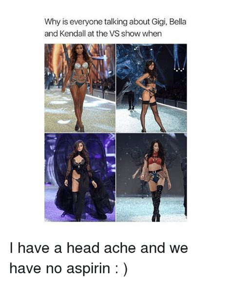 Why is everyone talking about gigi bella and kendall at the vs show when i have a head ache and