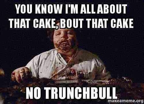 Chocolate Cake Meme - you know i m all about that cake bout that cake no