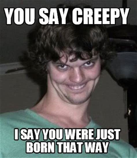 meme creator you say creepy i say you were just born