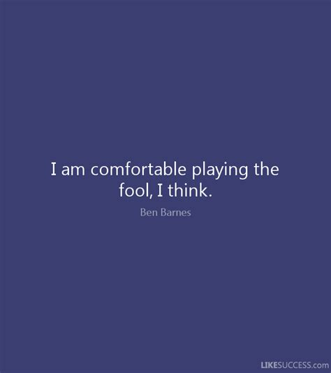 i am comfortable i am comfortable playing the fool i thi by ben barnes