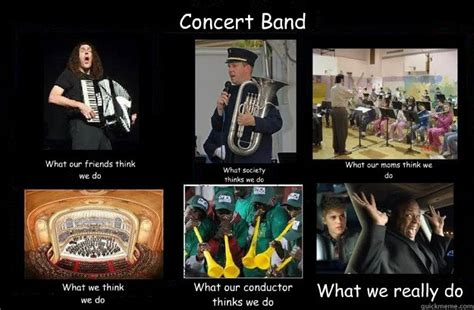 Funny Band Memes - concert band what our friends think we do what society